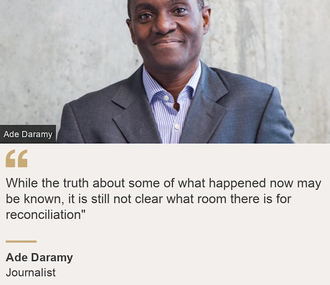 """While the truth about some of what happened now may be known, it is still not clear what room there is for reconciliation\""\"", Source: Ade Daramy, Source description: Journalist, Image: Ade Daramy"